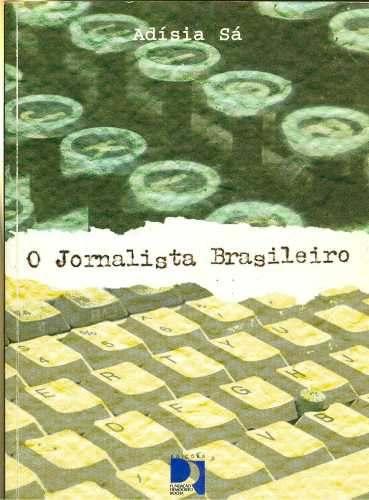 SÁ, Adísia. O jornalista brasileiro. 2ª ed. Rev. e ampliada. Fortaleza: Ed. Fund. Demócrito Rocha, 1999